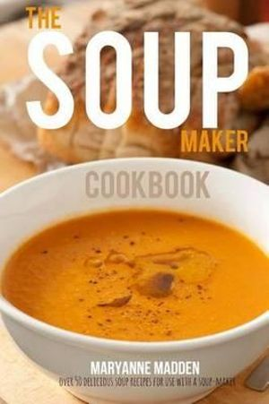 The Soup-Maker Cookbook : Over 50 Recipes for Soup Makers - Maryanne Madden