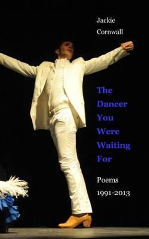 The Dancer You Were Waiting for : Poems 1991-2013 - Jackie Cornwall