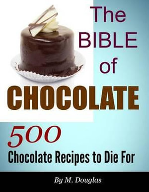 The Bible of Chocolate : 500 Chocolate Recipes to Die for - M Douglas