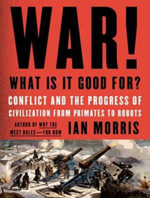War! What is it Good for? : Conflict and the Progress of Civilization from Primates to Robots - Ian Morris