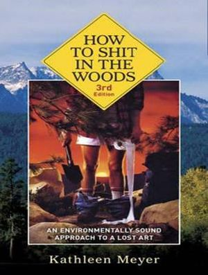 How to Shit in the Woods : An Environmentally Sound Approach to a Lost Art - Kathleen Meyer