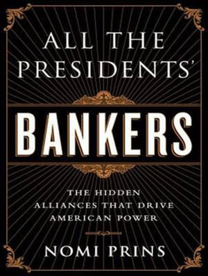 All the Presidents' Bankers : The Hidden Alliances That Drive American Power - Nomi Prins