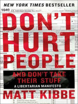 Don't Hurt People and Don't Take Their Stuff : A Libertarian Manifesto - Matt Kibbe