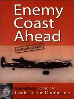 Enemy Coast Ahead---Uncensored : The Real Guy Gibson - Guy Gibson