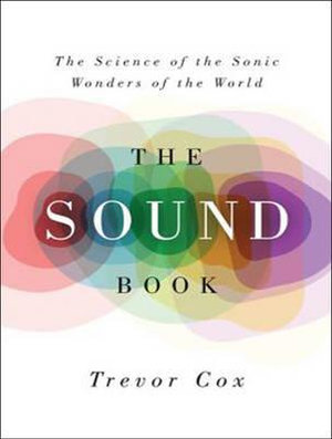 The Sound Book : The Science of the Sonic Wonders of the World - Trevor J. Cox