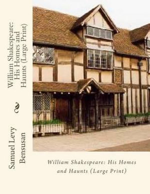 William Shakespeare : His Homes and Haunts - Samuel Levy Bensusan