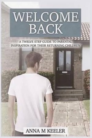 Welcome Back : A Twelve Step Guide: To Parental Inspiration for Their Returning Children - Anna M Keeler