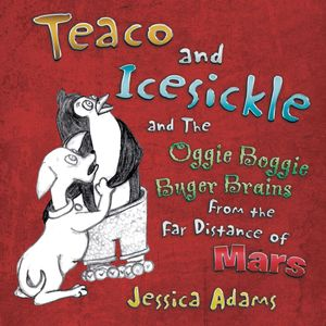 Teaco and Icesickle : And the Oggie Boggie Buger Brains from the Far Distance of Mars - Jessica Adams