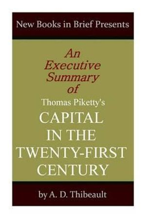 An Executive Summary of Thomas Piketty's 'Capital in the Twenty-First Century' - A D Thibeault