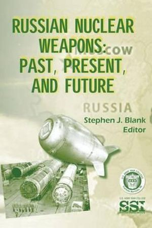 Russian Nuclear Weapons : Past, Present, and Future - Stephen J Blank