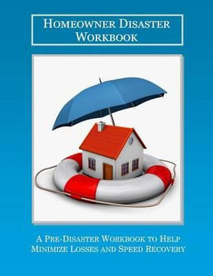 The Homeowner Disaster Workbook : A Pre-Disaster Workbook to Help Minimize Losses and Speed Recovery - William Songy