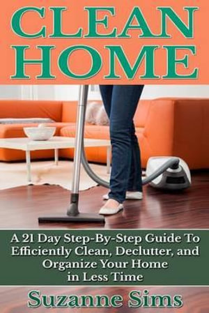 Clean Home : A 21 Day Step-By-Step Guide to Efficiently Clean, Declutter, and Org - Suzanne Sims