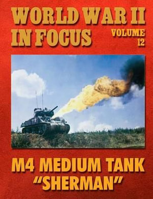 World War II in Focus Volume 12 : M4 Medium Tank Sherman - Ray Merriam
