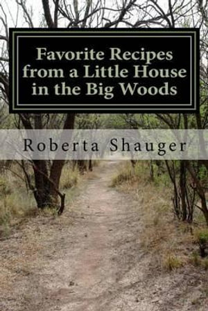 Favorite Recipes from a Little House in the Big Woods - Roberta Lynn Shauger
