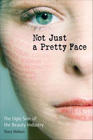 Not Just a Pretty Face : The Ugly Side of the Beauty Industry - Stacy Malkan