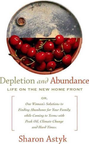 Depletion and Abundance : Life on the New Home Front - Sharon Astyk