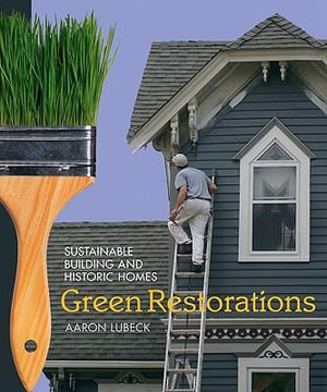 Green Restorations : Sustainable Building and Historic Homes - Aaron Lubeck