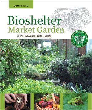 Bioshelter Market Garden : A Permaculture Farm - Darrell Frey