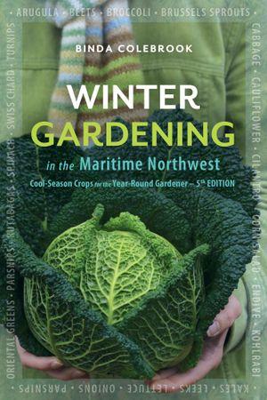Winter Gardening in the Maritime Northwest : Cool Season Crops for the Year-Round Gardener - Binda Colebrook