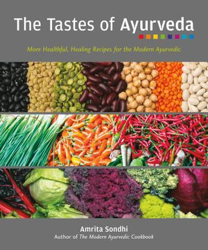 The Tastes of Ayurveda : More Healthful, Healing Recipes for the Modern Ayurvedic - Amrita Sondhi
