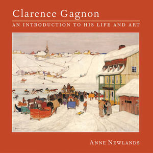Clarence Gagnon : An Introduction to His Life and Art - Anne Newlands