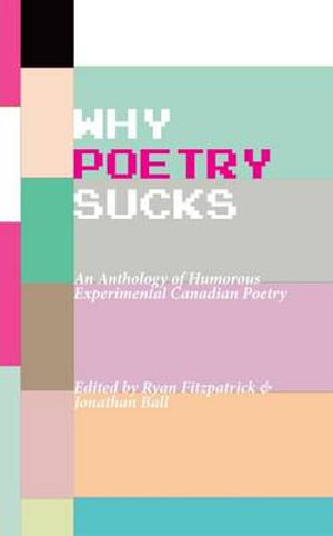 Why Poetry Sucks : Humorous Avant-Garde and Post-Avant English Canadian Poetry - Jonathan Ball