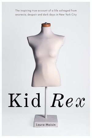 Kid Rex : The Inspiring True Account of a Life Salvaged from Despair, Anorexia and Dark Days in New York City - Laura Moisin