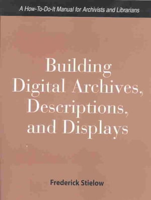 Building Digital Archives, Descriptions, and Displays : A How-to-Do-It Manual for Archivists and Librarians :  A How-to-Do-It Manual for Archivists and Librarians - Frederick J. Stielow