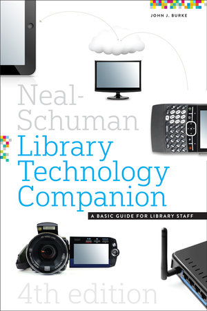 The Neal-Schuman Library Technology Companion, Fourth Edition : A Basic Guide for Library Staff - John J. Burke