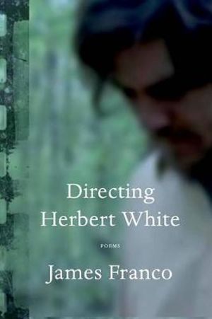 Directing Herbert White : Poems - James Franco