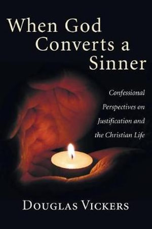 When God Converts a Sinner : Confessional Perspectives on Justification and the Christian Life - Douglas Vickers