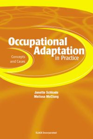 Occupational Adaptation in Practice : Concepts and Cases :  Concepts and Cases - Janette Schkade