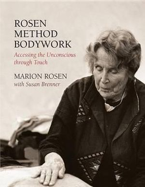 Rosen Method Bodywork : Accessing the Unconscious Through Touch - Marion Rosen