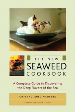 The New Seaweed Cookbook : A Complete Guide to Discovering the Deep Flavors of the Sea - Crystal June Madeira