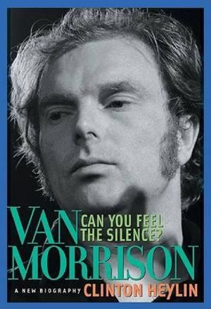 Can You Feel the Silence? : Van Morrison: A New Biography - Clinton Heylin