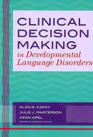 Clinical Decision Making in Developmental Language Disorders (Communication and Language Intervention) Alan G. Kamhi, Julie J. Masterson and Kenn Apel