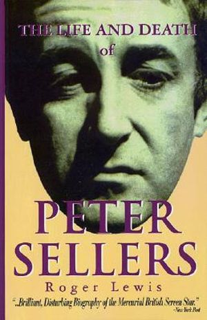 The Life and Death of Peter Sellers - Roger Lewis