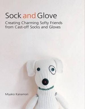 Sock and Glove : Creating Charming Softly Friends from Cast-off Socks and Gloves :  Creating Charming Softly Friends from Cast-off Socks and Gloves - Miyako Kanamori