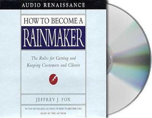 How to Become a Rainmaker : The Rules for Getting and Keeping Customers and Clients - Jeffrey J. Fox