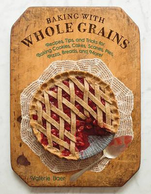 Baking with Whole Grains : Recipes, Tips, and Tricks for Baking Cookies, Cakes, Scones, Pies, Pizza, Breads, and More! - Valerie Baer