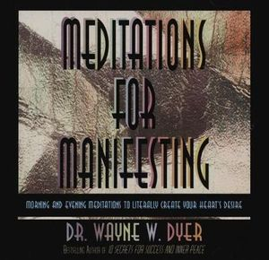 Meditations for Manifesting : Morning and Evening Meditations to Literally Create Your Heart's Desire - Wayne W. Dyer
