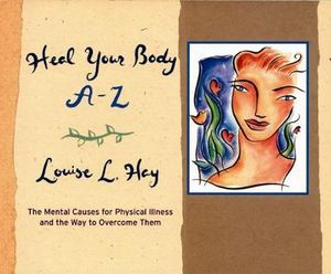 Heal Your Body A-Z  :  The Mental Causes for Physical Illness and the Way to Overcome Them - Louise L Hay