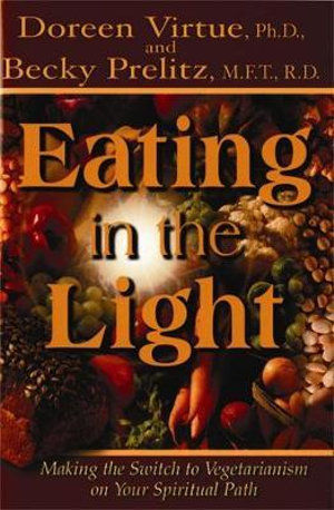 Eating in the Light  :  Making the Switch to Vegetarianism on Your Spiritual Path - Doreen L. Virtue