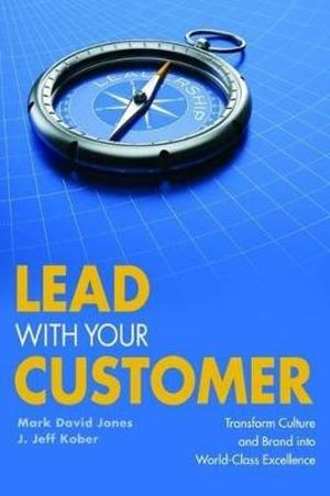 Lead With Your Customer: Transform Culture and Brand into World-Class Excellence Mark David Jones and J. Jeff Kober