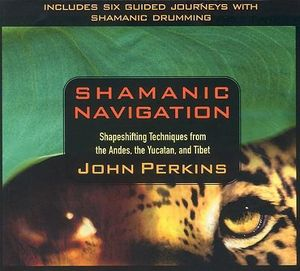 Shamanic Navigation : Shapeshifting Techniques from the Andes, Yucatan, and Tibet - John Perkins