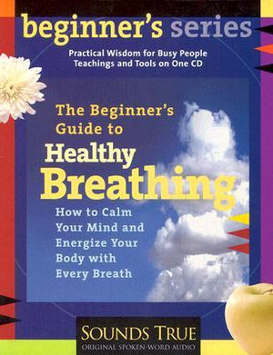 Beginner's Guide to Healthy Breathing : How to Calm Your Mind and Energize Your Body with Every Breath - Kenneth S. Cohen