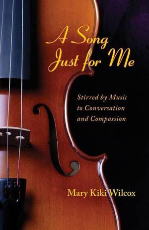 A Song Just for Me : Stirred by Music to Conversation and Compassion - Mary Kiki Wilcox