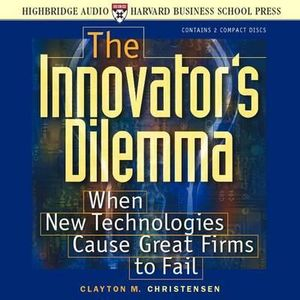The Innovator's Dilemma : When New Technologies Cause Great Firms to Fail - Clayton M. Christensen
