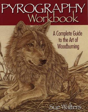Pyrography Workbook : A Complete Guide to the Art of Woodburning - Sue Walters