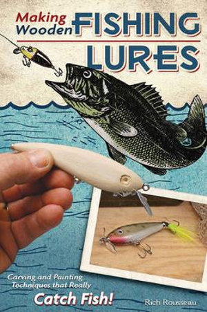 Making Wooden Fishing Lures : Carving and Painting Techniques That Really Catch Fish - Rich Rousseau
